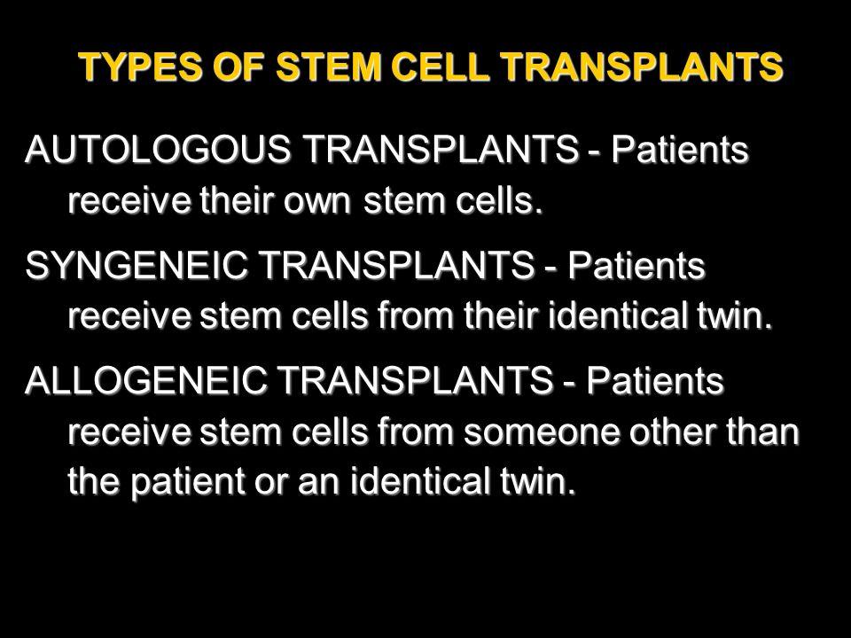 TYPES OF STEM CELL TRANSPLANTS AUTOLOGOUS TRANSPLANTS - Patients receive their own stem cells. SYNGENEIC TRANSPLANTS - Patients receive stem cells fro