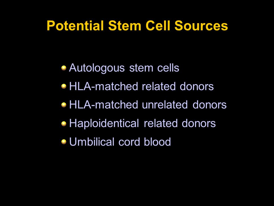 Potential Stem Cell Sources Autologous stem cells HLA-matched related donors HLA-matched unrelated donors Haploidentical related donors Umbilical cord