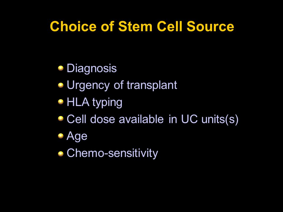 Choice of Stem Cell Source Diagnosis Urgency of transplant HLA typing Cell dose available in UC units(s) Age Chemo-sensitivity