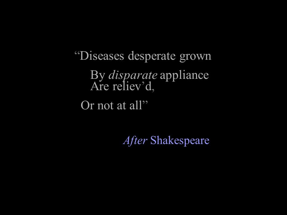 Diseases desperate grown By disparate appliance Are relievd, Or not at all After Shakespeare