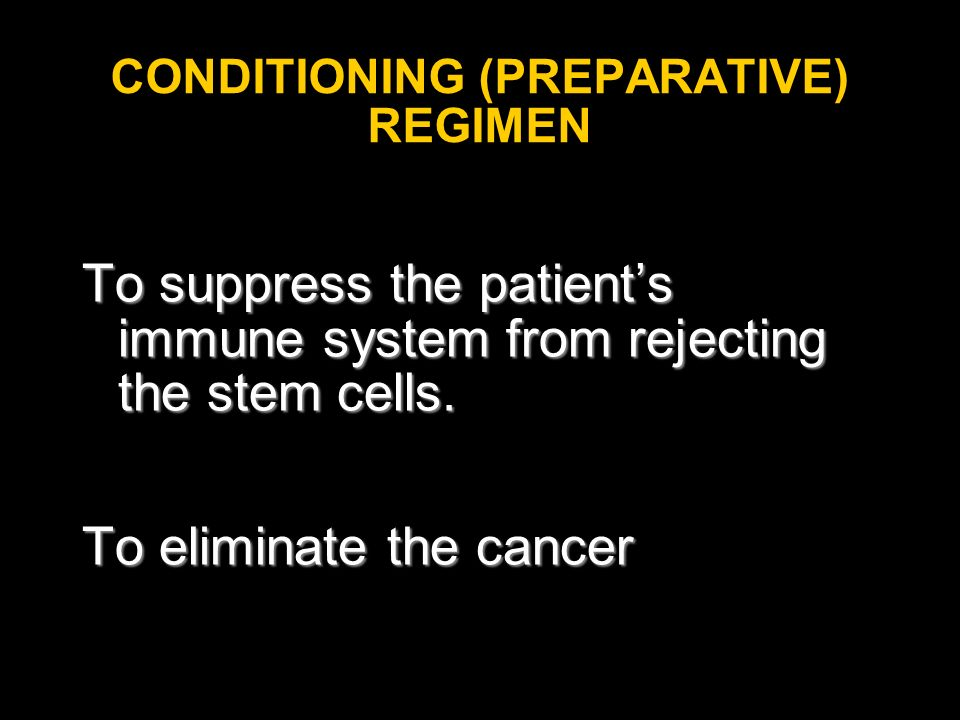 CONDITIONING (PREPARATIVE) REGIMEN To suppress the patients immune system from rejecting the stem cells. To eliminate the cancer
