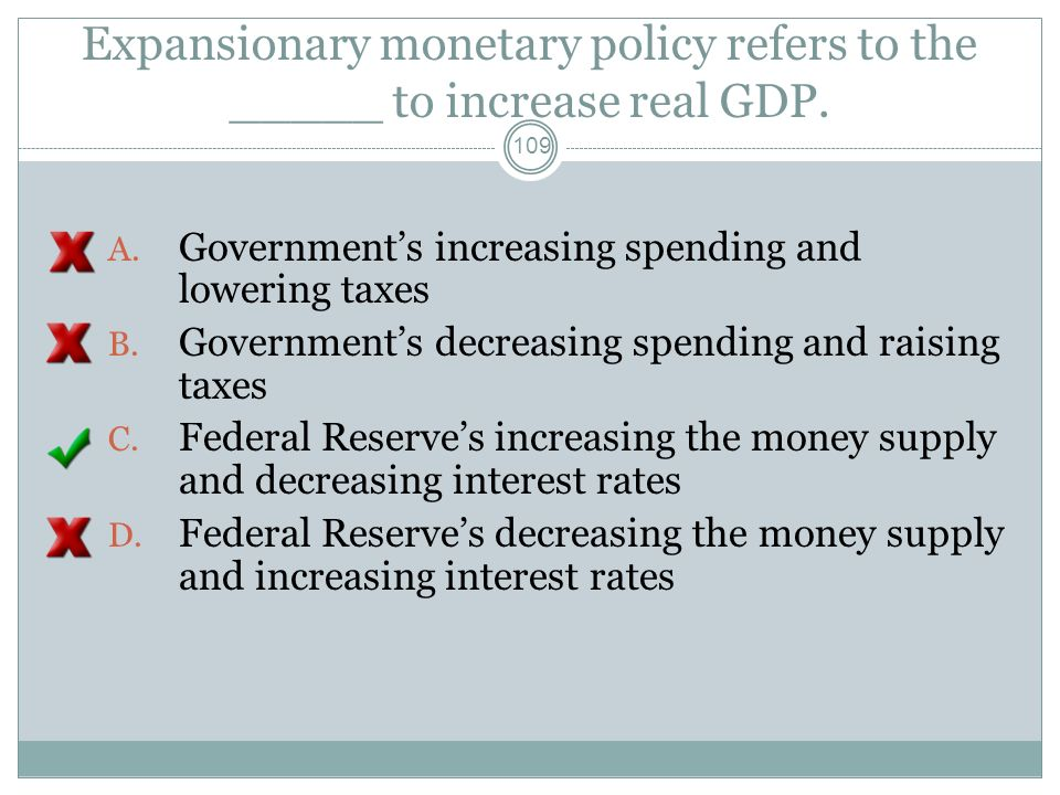 Expansionary monetary policy refers to the _____ to increase real GDP. 108 A. Governments increasing spending and lowering taxes B. Governments decrea