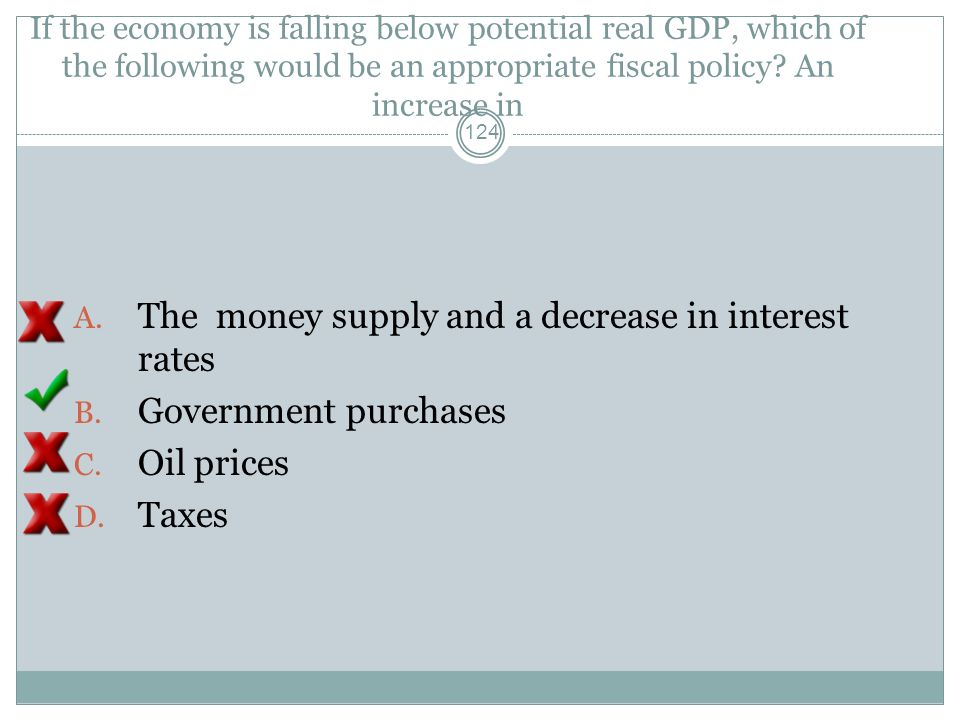 If the economy is falling below potential real GDP, which of the following would be an appropriate fiscal policy? An increase in 123 A. The money supp