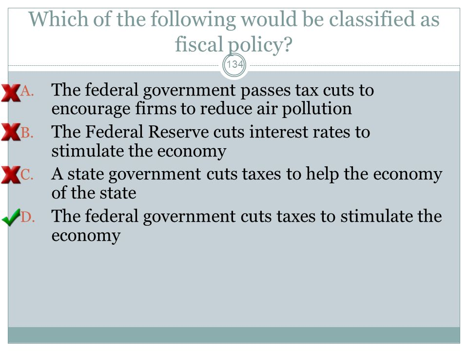 Which of the following would be classified as fiscal policy? 133 A. The federal government passes tax cuts to encourage firms to reduce air pollution