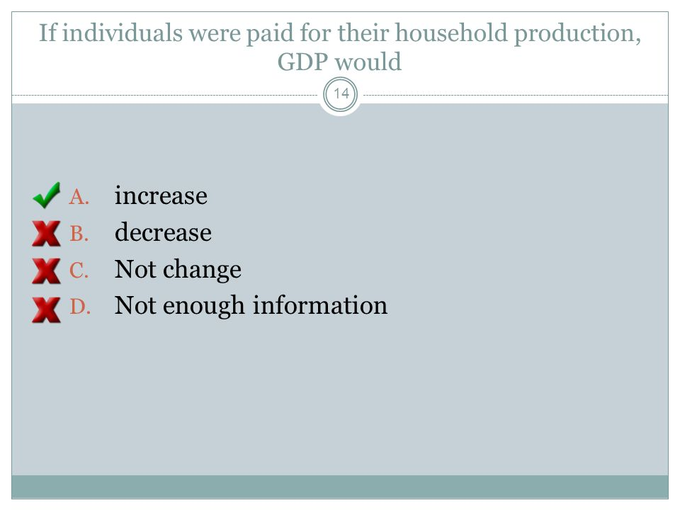If individuals were paid for their household production, GDP would A. increase B. decrease C. Not change D. Not enough information 13