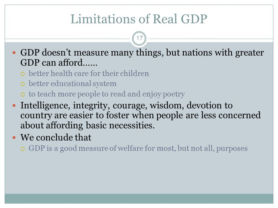 Limitations of Real GDP 16 Robert Kennedy 1968 Presidential bid: [GDP] does not allow for the health of our children, the quality of their education,