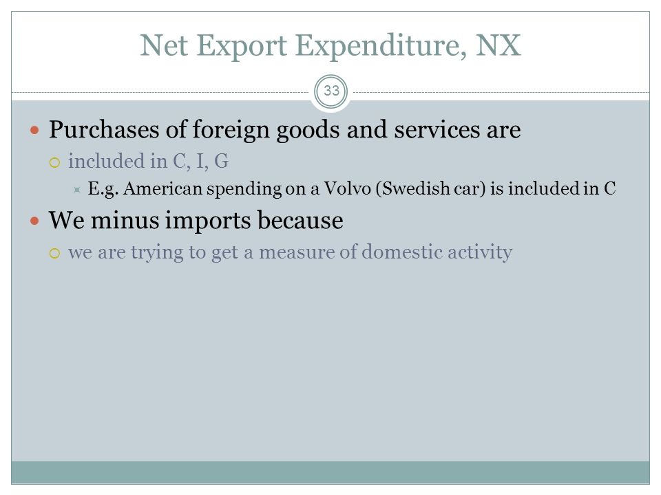 Net Export Expenditure, NX 32 Net Exports, NX Spending by foreigners on domestically produced goods (exports) minus spending by domestic residents on
