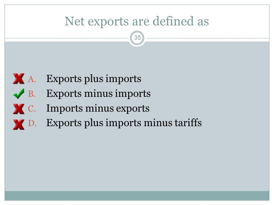 Net exports are defined as A. Exports plus imports B. Exports minus imports C. Imports minus exports D. Exports plus imports minus tariffs 34
