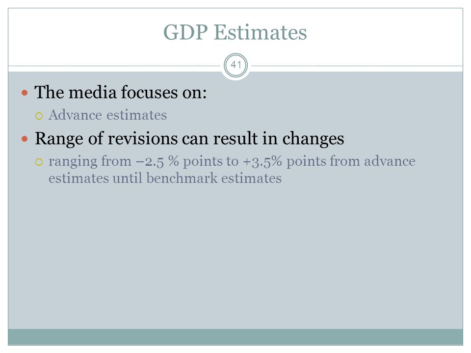 GDP Estimates Annual estimates: numbers are then revised once a year for two years Benchmark estimates: revisions made every 5 years 40