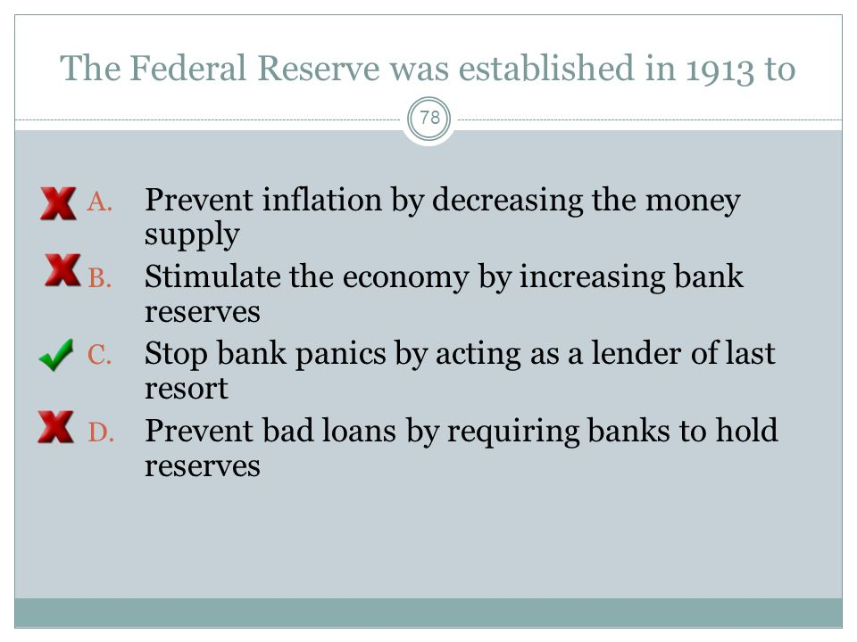 The Federal Reserve was established in 1913 to 77 A. Prevent inflation by decreasing the money supply B. Stimulate the economy by increasing bank rese