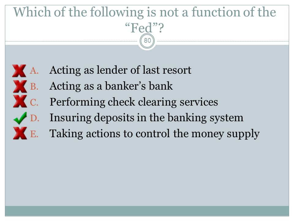 Which of the following is not a function of the Fed? 79 A. Acting as lender of last resort B. Acting as a bankers bank C. Performing check clearing se