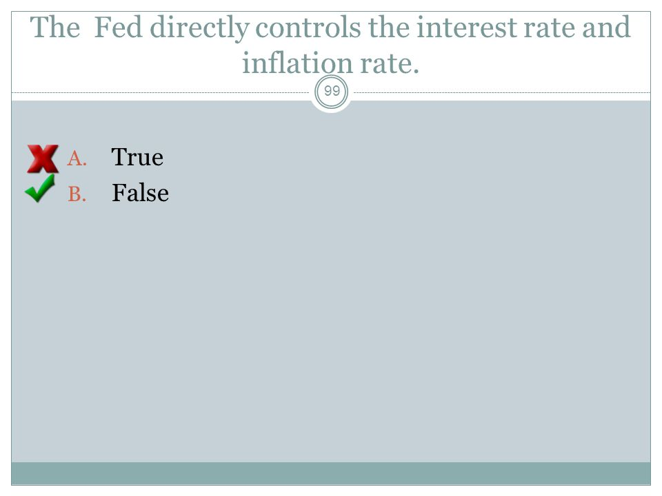 The Fed directly controls the interest rate and inflation rate. 98 A. True B. False