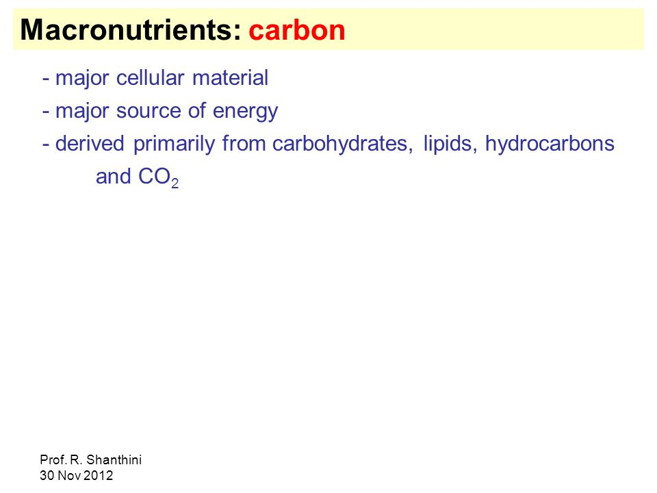 Prof. R. Shanthini 30 Nov 2012 Macronutrients: carbon - major cellular material - major source of energy - derived primarily from carbohydrates, lipid