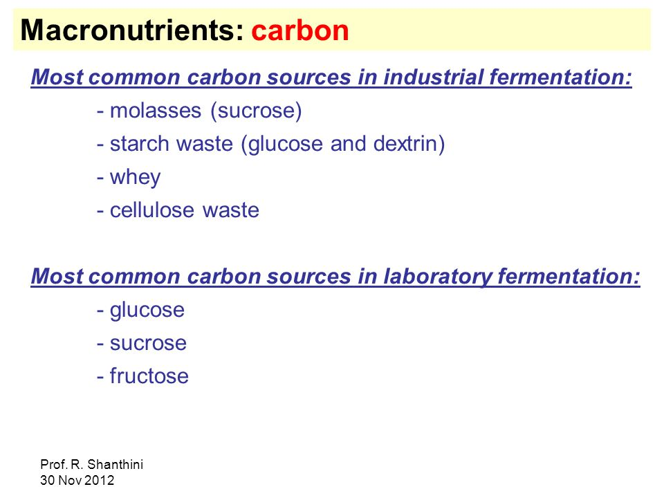 Prof. R. Shanthini 30 Nov 2012 Macronutrients: carbon Most common carbon sources in industrial fermentation: - molasses (sucrose) - starch waste (gluc