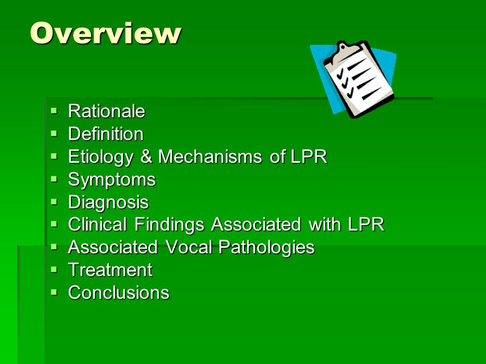 Overview Rationale Rationale Definition Definition Etiology & Mechanisms of LPR Etiology & Mechanisms of LPR Symptoms Symptoms Diagnosis Diagnosis Clinical Findings Associated with LPR Clinical Findings Associated with LPR Associated Vocal Pathologies Associated Vocal Pathologies Treatment Treatment Conclusions Conclusions