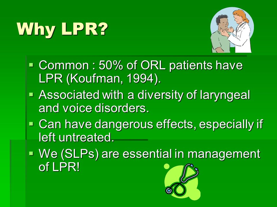 Why LPR.Common : 50% of ORL patients have LPR (Koufman, 1994).