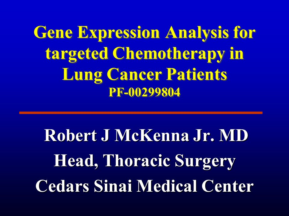 Gene Expression Analysis for targeted Chemotherapy in Lung Cancer Patients PF-00299804 Robert J McKenna Jr. MD Robert J McKenna Jr. MD Head, Thoracic