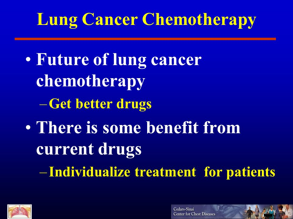 Lung Cancer Chemotherapy Future of lung cancer chemotherapy –Get better drugs There is some benefit from current drugs –Individualize treatment for pa