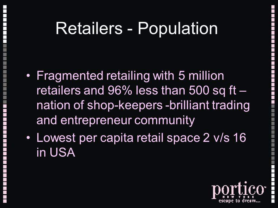 Retailers - Population Fragmented retailing with 5 million retailers and 96% less than 500 sq ft – nation of shop-keepers -brilliant trading and entre
