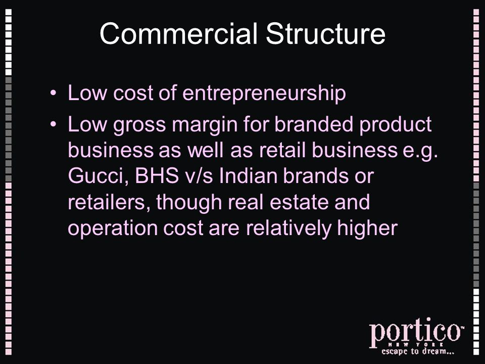 Commercial Structure Low cost of entrepreneurship Low gross margin for branded product business as well as retail business e.g. Gucci, BHS v/s Indian