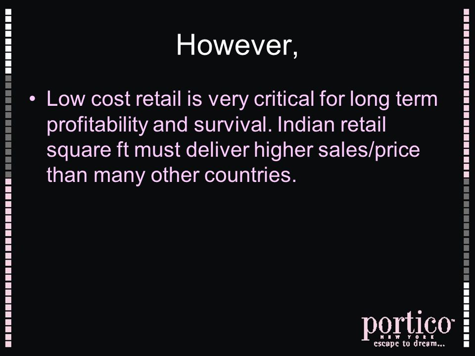 However, Low cost retail is very critical for long term profitability and survival. Indian retail square ft must deliver higher sales/price than many