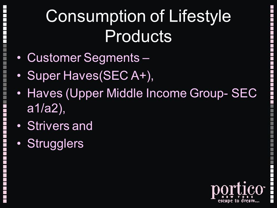 Consumption of Lifestyle Products Customer Segments – Super Haves(SEC A+), Haves (Upper Middle Income Group- SEC a1/a2), Strivers and Strugglers