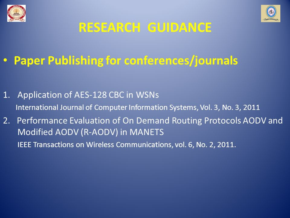 RESEARCH GUIDANCE Paper Publishing for conferences/journals 1.Application of AES-128 CBC in WSNs International Journal of Computer Information Systems, Vol.