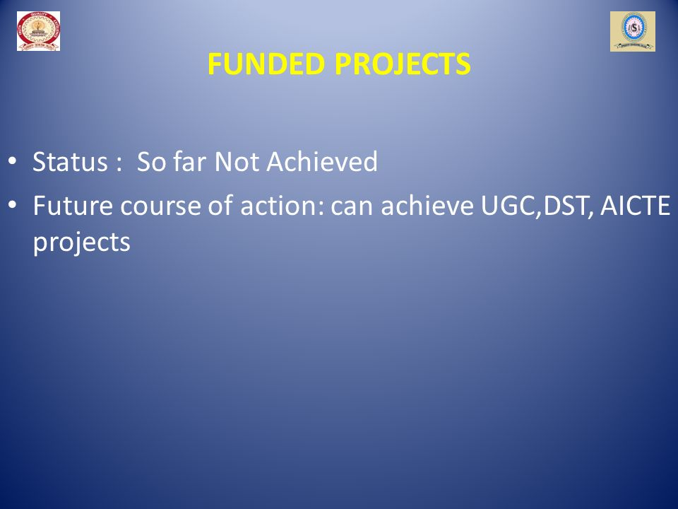 FUNDED PROJECTS Status : So far Not Achieved Future course of action: can achieve UGC,DST, AICTE projects