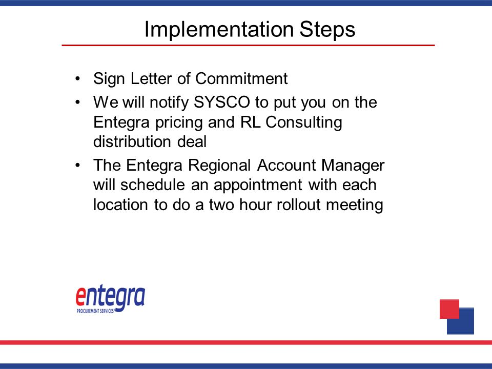Implementation Steps Sign Letter of Commitment We will notify SYSCO to put you on the Entegra pricing and RL Consulting distribution deal The Entegra