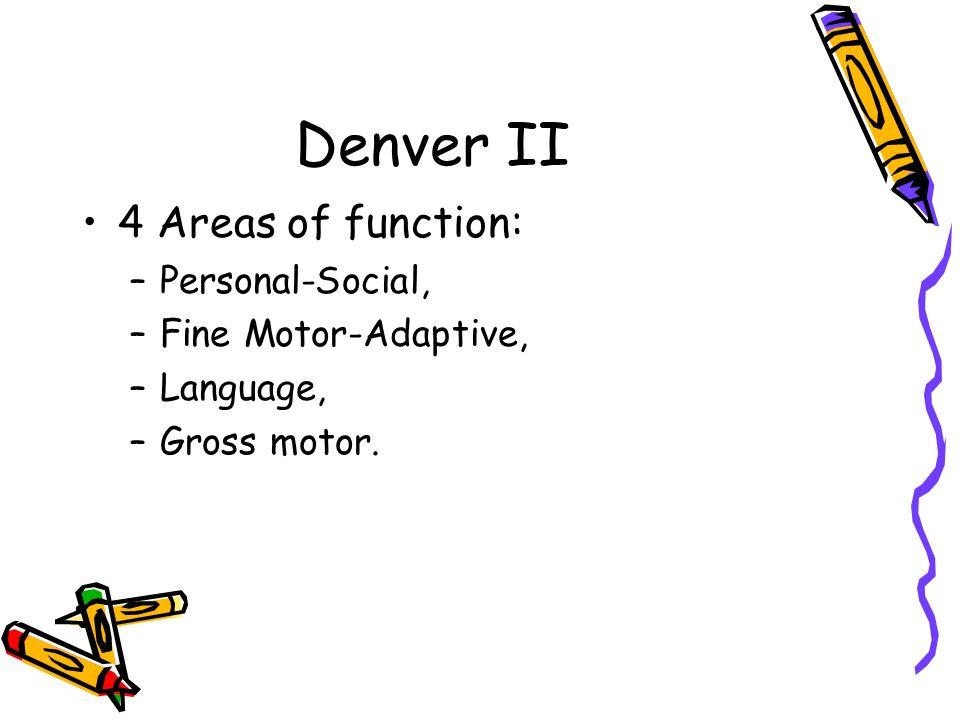 Denver II 4 Areas of function: –Personal-Social, –Fine Motor-Adaptive, –Language, –Gross motor.
