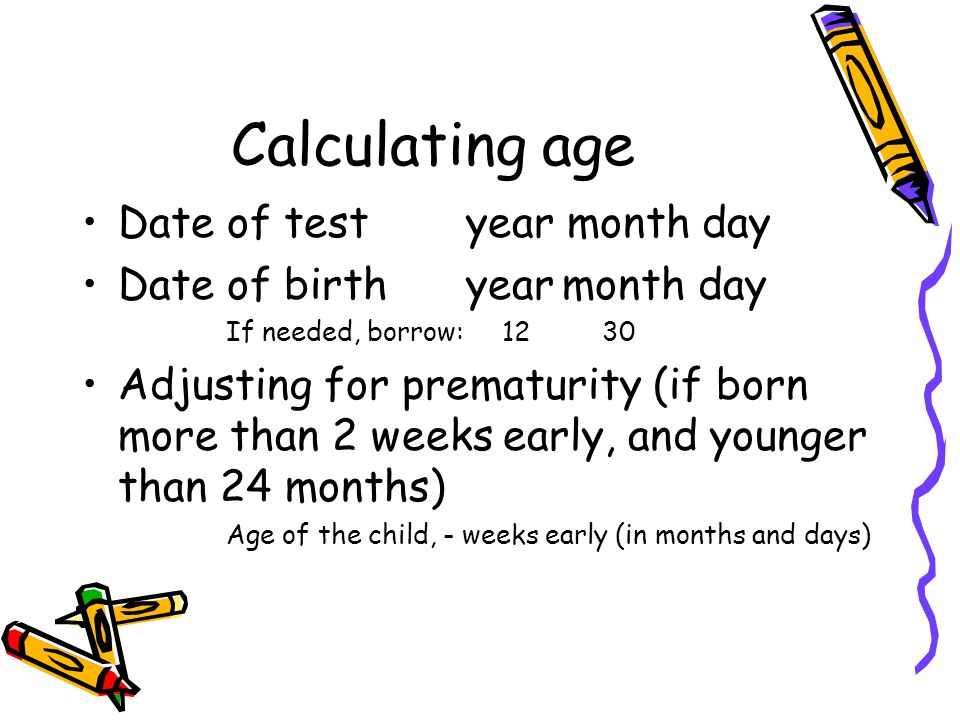 Calculating age Date of testyear month day Date of birthyearmonth day If needed, borrow: 12 30 Adjusting for prematurity (if born more than 2 weeks ea