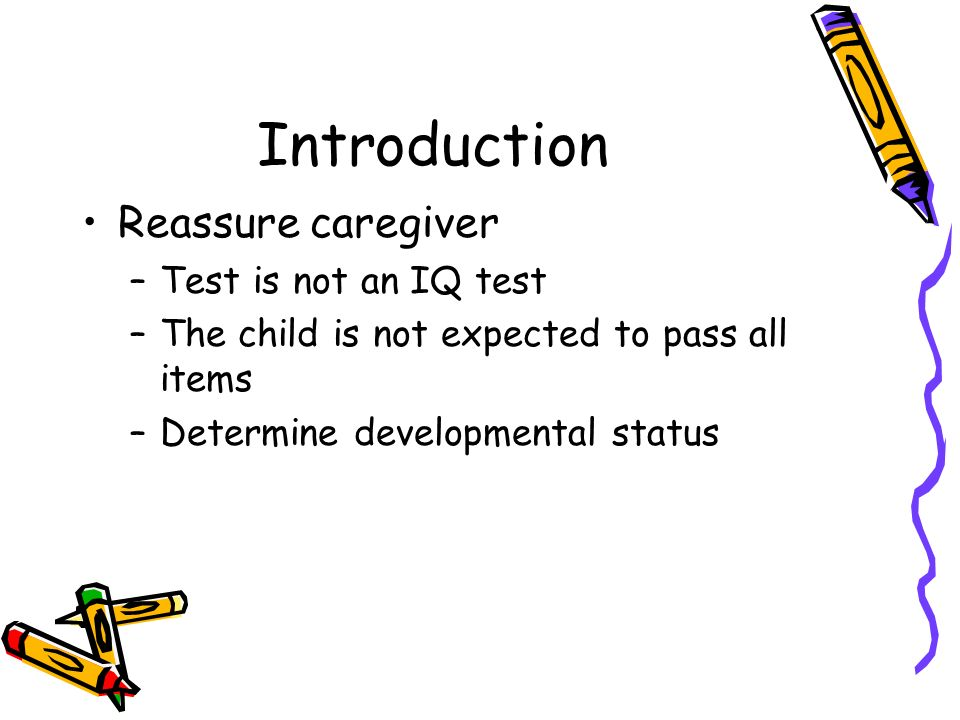 Introduction Reassure caregiver –Test is not an IQ test –The child is not expected to pass all items –Determine developmental status