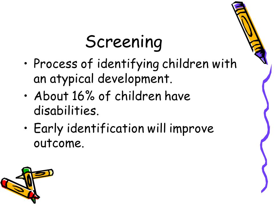 Screening Process of identifying children with an atypical development. About 16% of children have disabilities. Early identification will improve out