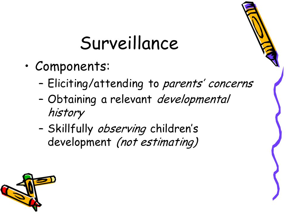 Surveillance Components: –Eliciting/attending to parents concerns –Obtaining a relevant developmental history –Skillfully observing childrens developm