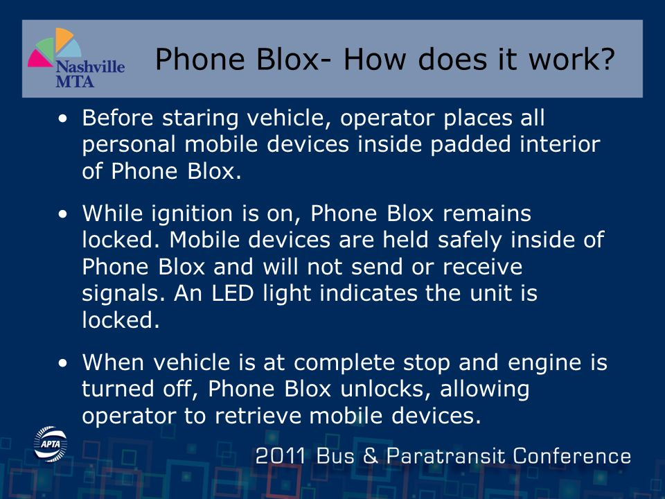 Phone Blox-Fast Facts Supervisors can easily check to see that operators are using Phone Blox No need to turn off cell phone while inside Phone Blox, all signals blocked by the box Passive Device - FCC compliant and will not interfere with passenger mobile phones Redundancy – can block signals in absence of power Easy to install – simple to use