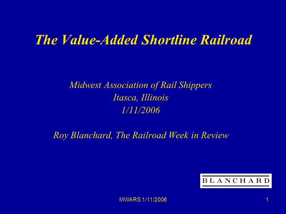 MWARS 1/11/20061 The Value-Added Shortline Railroad Midwest Association of Rail Shippers Itasca, Illinois 1/11/2006 Roy Blanchard, The Railroad Week in Review