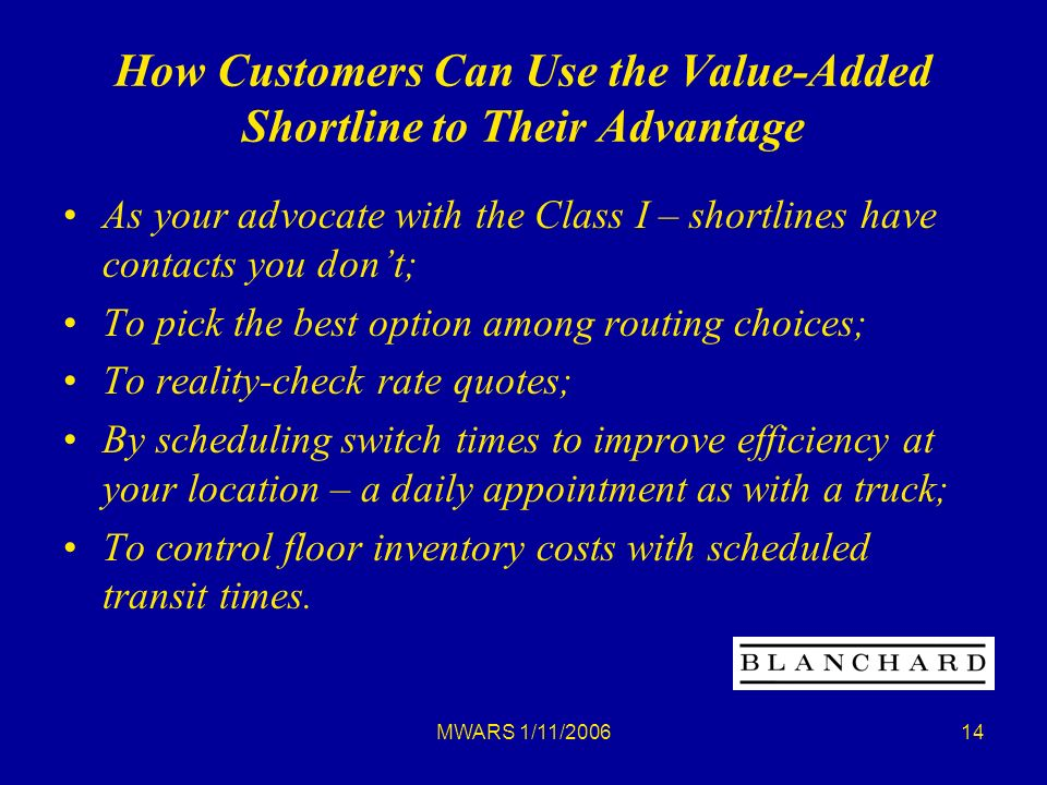 MWARS 1/11/ How Customers Can Use the Value-Added Shortline to Their Advantage As your advocate with the Class I – shortlines have contacts you dont; To pick the best option among routing choices; To reality-check rate quotes; By scheduling switch times to improve efficiency at your location – a daily appointment as with a truck; To control floor inventory costs with scheduled transit times.