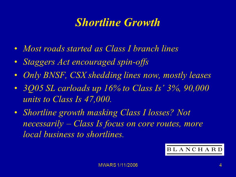 MWARS 1/11/20064 Shortline Growth Most roads started as Class I branch lines Staggers Act encouraged spin-offs Only BNSF, CSX shedding lines now, mostly leases 3Q05 SL carloads up 16% to Class Is 3%, 90,000 units to Class Is 47,000.