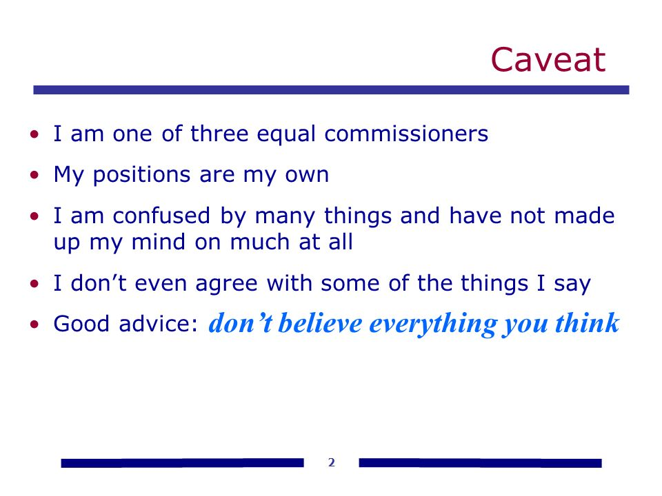 2 Caveat I am one of three equal commissioners My positions are my own I am confused by many things and have not made up my mind on much at all I dont even agree with some of the things I say Good advice: dont believe everything you think