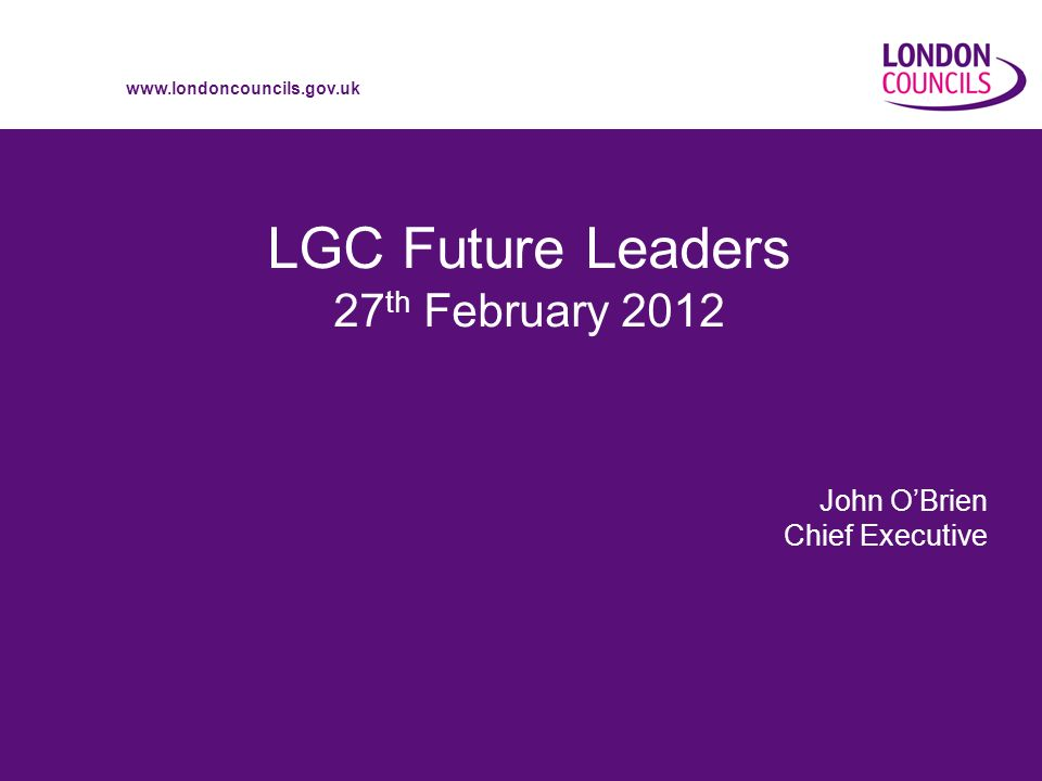 www.londoncouncils.gov.uk LGC Future Leaders 27 th February 2012 John OBrien Chief Executive