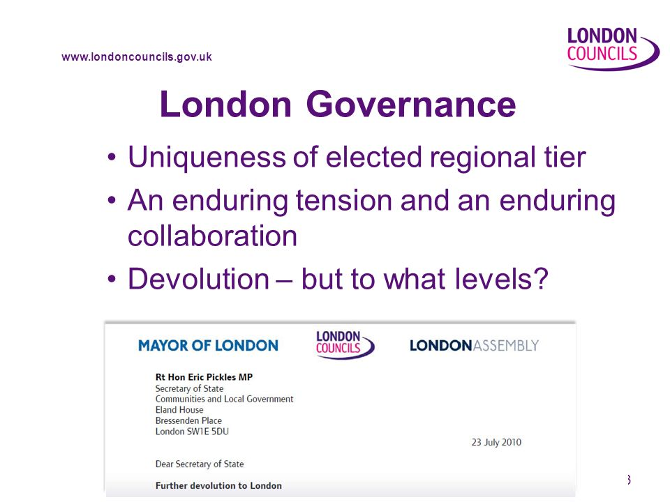www.londoncouncils.gov.uk 3 London Governance Uniqueness of elected regional tier An enduring tension and an enduring collaboration Devolution – but to what levels