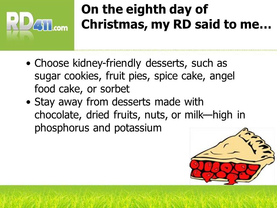 On the eighth day of Christmas, my RD said to me… Choose kidney-friendly desserts, such as sugar cookies, fruit pies, spice cake, angel food cake, or sorbet Stay away from desserts made with chocolate, dried fruits, nuts, or milkhigh in phosphorus and potassium