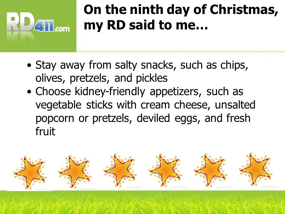 On the ninth day of Christmas, my RD said to me… Stay away from salty snacks, such as chips, olives, pretzels, and pickles Choose kidney-friendly appetizers, such as vegetable sticks with cream cheese, unsalted popcorn or pretzels, deviled eggs, and fresh fruit