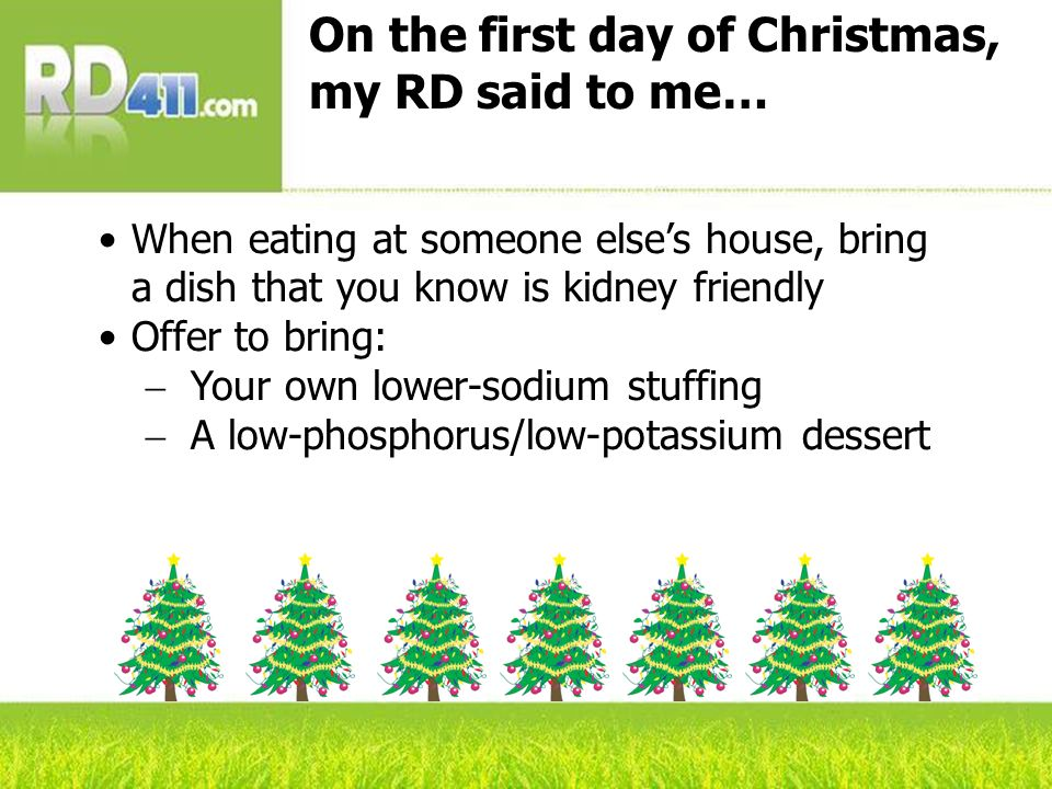 On the first day of Christmas, my RD said to me… When eating at someone elses house, bring a dish that you know is kidney friendly Offer to bring: Your own lower-sodium stuffing A low-phosphorus/low-potassium dessert