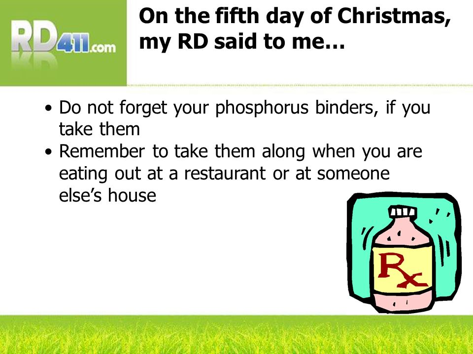 On the fifth day of Christmas, my RD said to me… Do not forget your phosphorus binders, if you take them Remember to take them along when you are eating out at a restaurant or at someone elses house