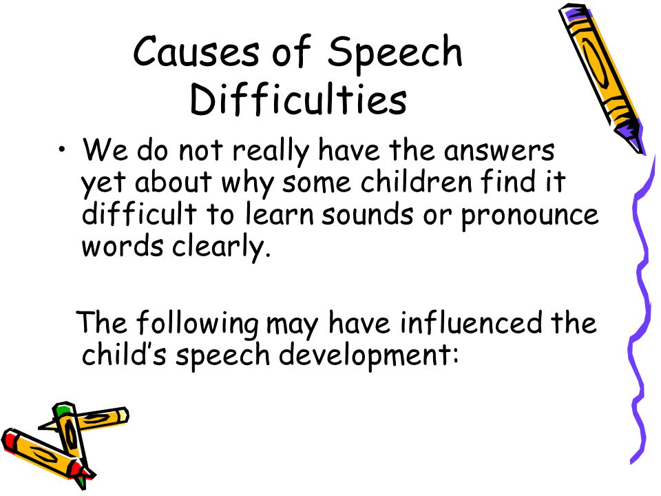 Causes of Speech Difficulties We do not really have the answers yet about why some children find it difficult to learn sounds or pronounce words clear