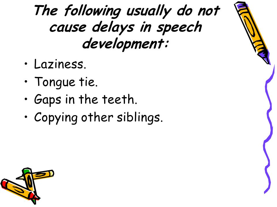 The following usually do not cause delays in speech development: Laziness. Tongue tie. Gaps in the teeth. Copying other siblings.