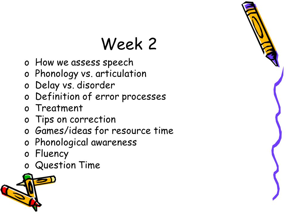 Week 2 oHow we assess speech oPhonology vs. articulation oDelay vs. disorder oDefinition of error processes oTreatment oTips on correction oGames/idea