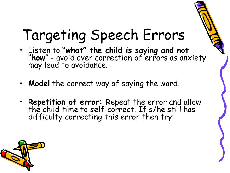 Targeting Speech Errors Listen to what the child is saying and not how - avoid over correction of errors as anxiety may lead to avoidance. Model the c