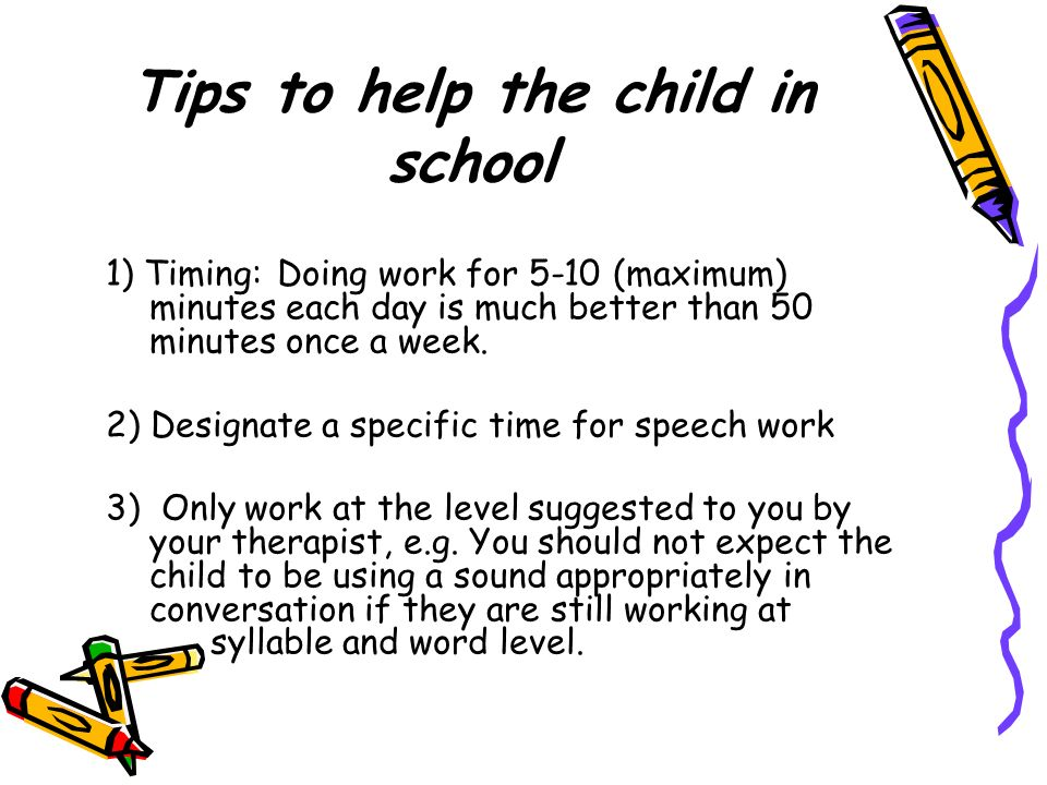 Tips to help the child in school 1) Timing: Doing work for 5-10 (maximum) minutes each day is much better than 50 minutes once a week. 2) Designate a